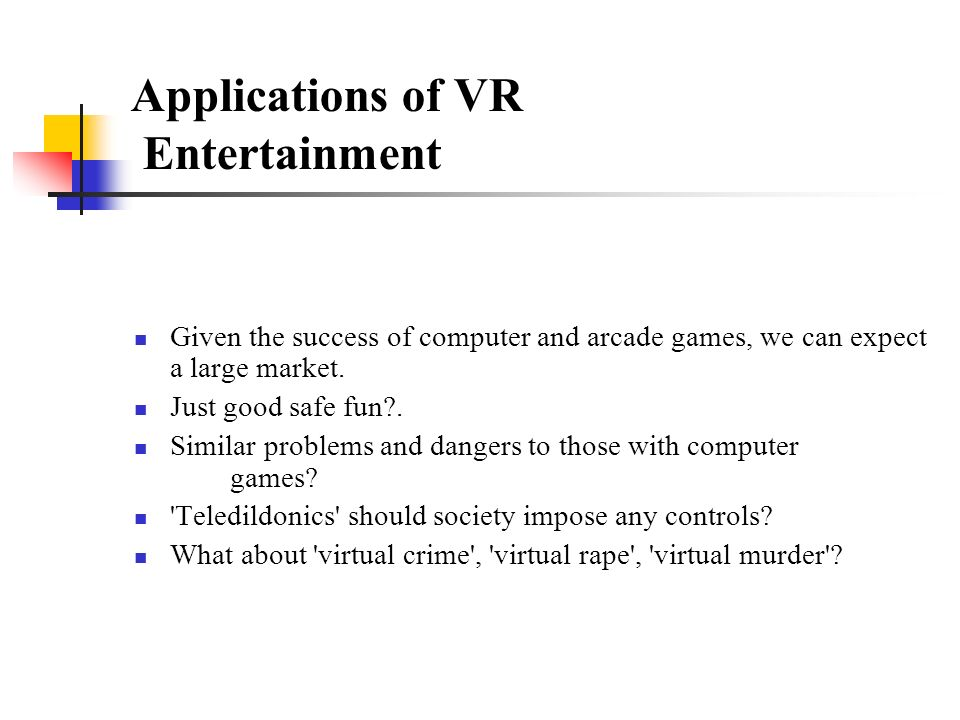 Applications of VR Entertainment Given the success of computer and arcade games, we can expect a large market.
