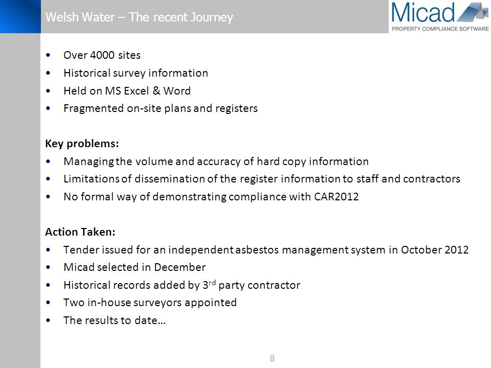 8 Welsh Water – The recent Journey Over 4000 sites Historical survey information Held on MS Excel & Word Fragmented on-site plans and registers Key problems: Managing the volume and accuracy of hard copy information Limitations of dissemination of the register information to staff and contractors No formal way of demonstrating compliance with CAR2012 Action Taken: Tender issued for an independent asbestos management system in October 2012 Micad selected in December Historical records added by 3 rd party contractor Two in-house surveyors appointed The results to date…