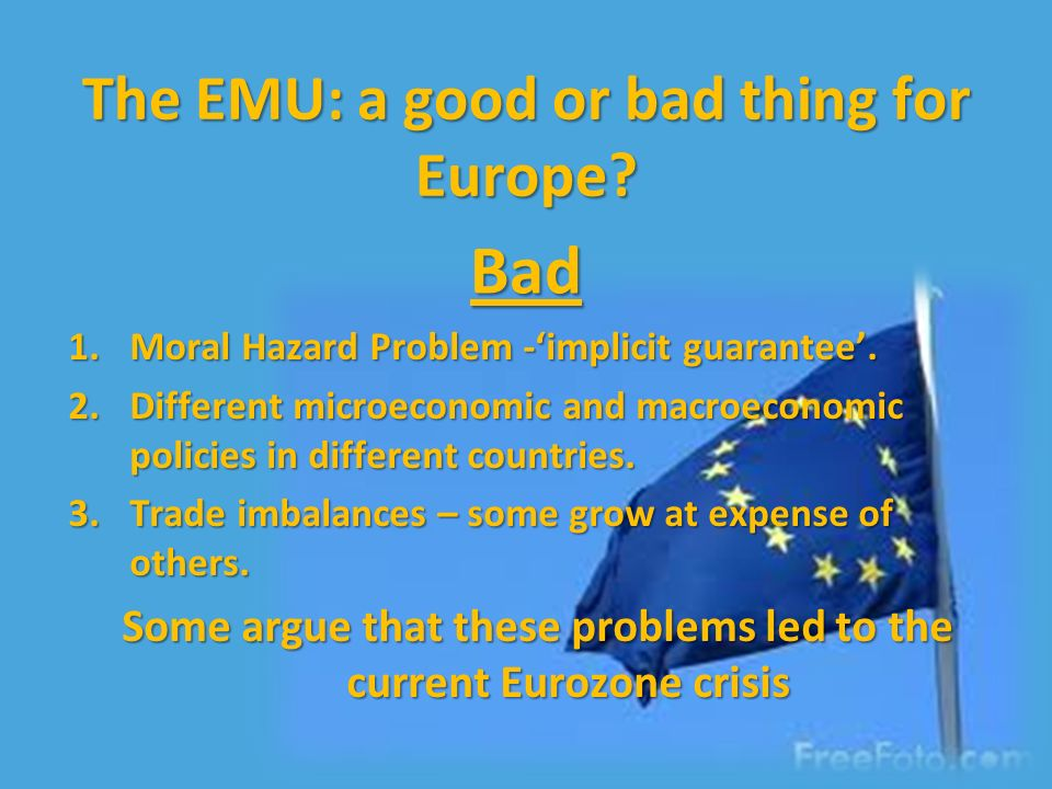 The EMU: a good or bad thing for Europe. 1.Moral Hazard Problem -implicit guarantee.