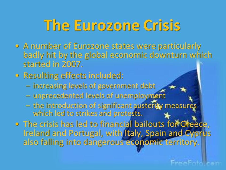 The Eurozone Crisis A number of Eurozone states were particularly badly hit by the global economic downturn which started in 2007.A number of Eurozone states were particularly badly hit by the global economic downturn which started in 2007.