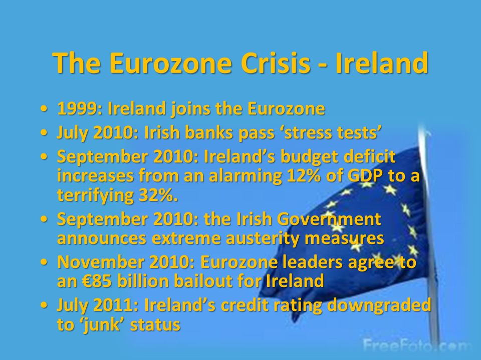 The Eurozone Crisis - Ireland 1999: Ireland joins the Eurozone1999: Ireland joins the Eurozone July 2010: Irish banks pass stress testsJuly 2010: Irish banks pass stress tests September 2010: Irelands budget deficit increases from an alarming 12% of GDP to a terrifying 32%.September 2010: Irelands budget deficit increases from an alarming 12% of GDP to a terrifying 32%.