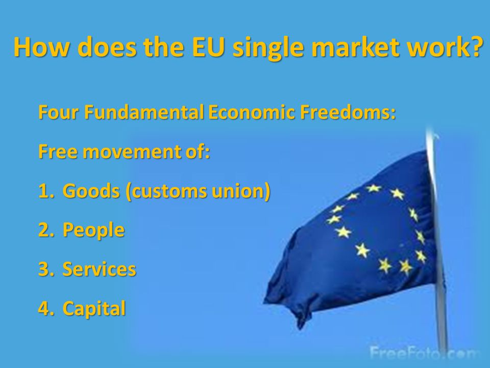 Four Fundamental Economic Freedoms: Free movement of: 1.Goods (customs union) 2.People 3.Services 4.Capital How does the EU single market work