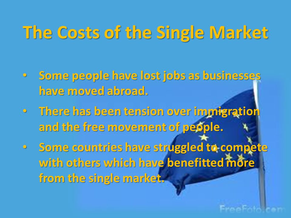 The Costs of the Single Market Some people have lost jobs as businesses have moved abroad.