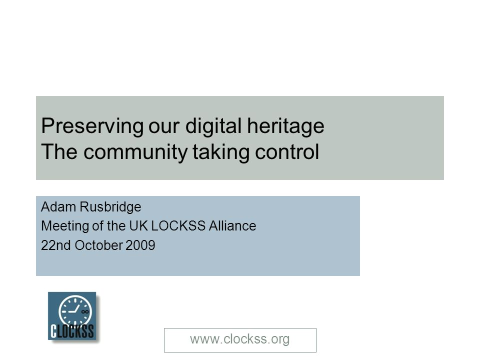 www.clockss.org Preserving our digital heritage The community taking control Adam Rusbridge Meeting of the UK LOCKSS Alliance 22nd October 2009