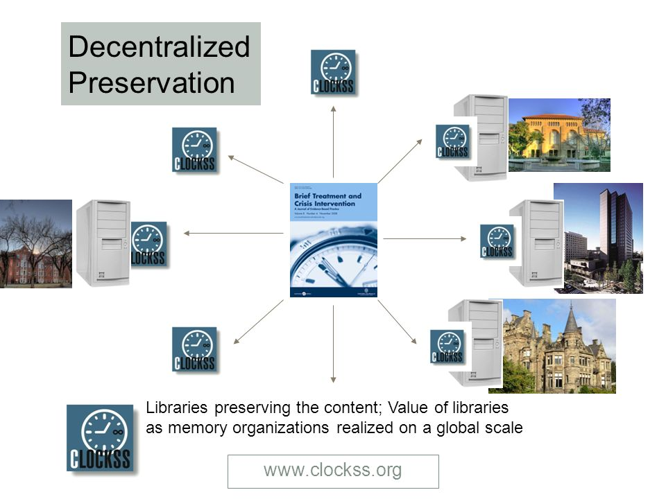 www.clockss.org Decentralized Preservation Libraries preserving the content; Value of libraries as memory organizations realized on a global scale