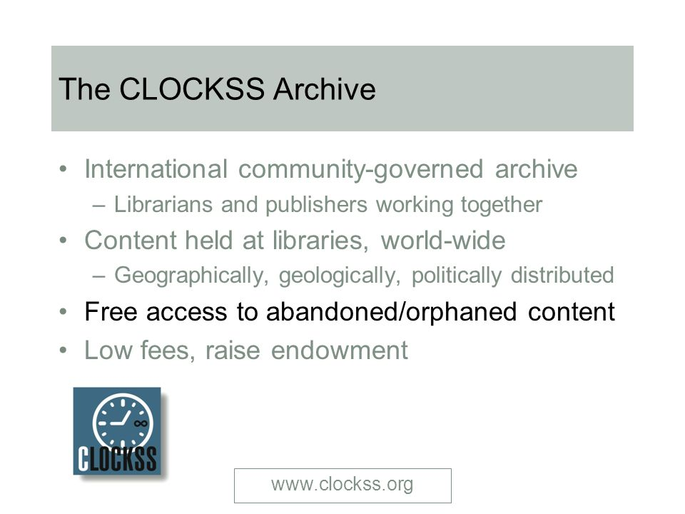 www.clockss.org The CLOCKSS Archive International community-governed archive – Librarians and publishers working together Content held at libraries, world-wide – Geographically, geologically, politically distributed Free access to abandoned/orphaned content Low fees, raise endowment