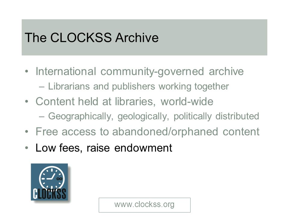 The CLOCKSS Archive International community-governed archive – Librarians and publishers working together Content held at libraries, world-wide – Geographically, geologically, politically distributed Free access to abandoned/orphaned content Low fees, raise endowment