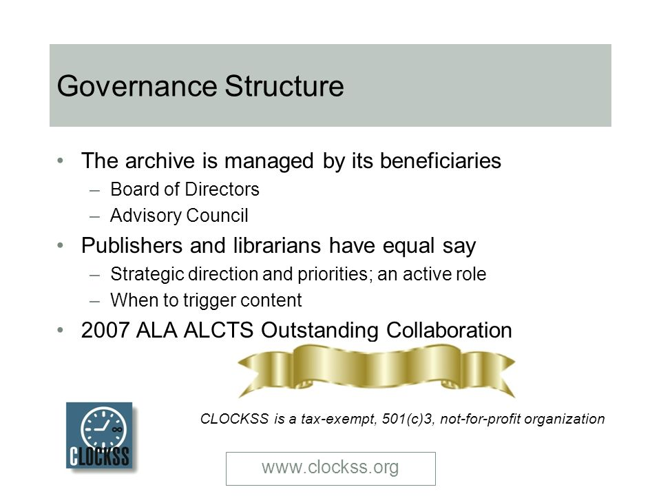 www.clockss.org Governance Structure The archive is managed by its beneficiaries –Board of Directors –Advisory Council Publishers and librarians have equal say –Strategic direction and priorities; an active role –When to trigger content 2007 ALA ALCTS Outstanding Collaboration CLOCKSS is a tax-exempt, 501(c)3, not-for-profit organization