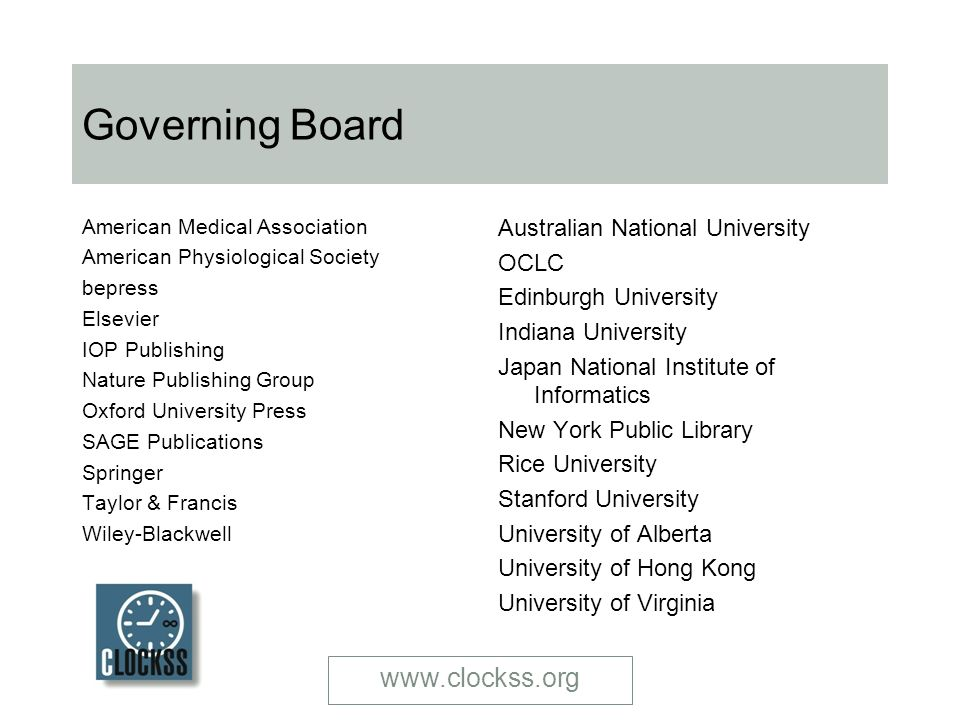 www.clockss.org Governing Board American Medical Association American Physiological Society bepress Elsevier IOP Publishing Nature Publishing Group Oxford University Press SAGE Publications Springer Taylor & Francis Wiley-Blackwell Australian National University OCLC Edinburgh University Indiana University Japan National Institute of Informatics New York Public Library Rice University Stanford University University of Alberta University of Hong Kong University of Virginia