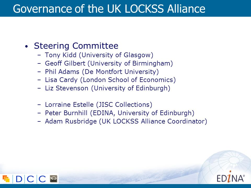 Governance of the UK LOCKSS Alliance Steering Committee –Tony Kidd (University of Glasgow) –Geoff Gilbert (University of Birmingham) –Phil Adams (De Montfort University) –Lisa Cardy (London School of Economics) –Liz Stevenson (University of Edinburgh) –Lorraine Estelle (JISC Collections) –Peter Burnhill (EDINA, University of Edinburgh) –Adam Rusbridge (UK LOCKSS Alliance Coordinator)