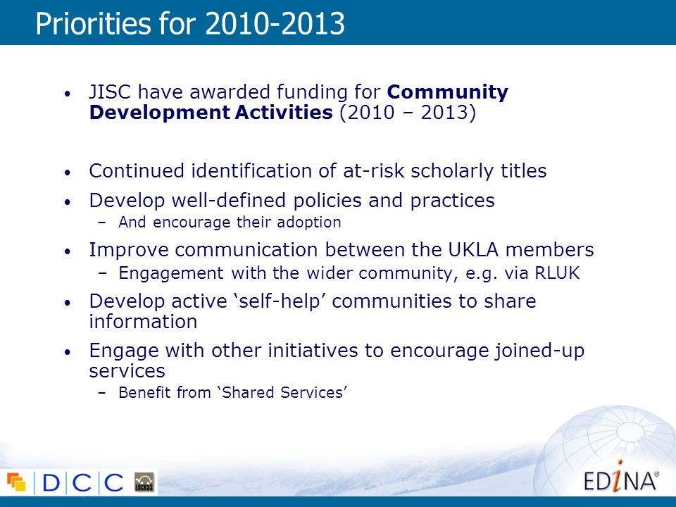 Priorities for 2010-2013 JISC have awarded funding for Community Development Activities (2010 – 2013) Continued identification of at-risk scholarly titles Develop well-defined policies and practices –And encourage their adoption Improve communication between the UKLA members –Engagement with the wider community, e.g.