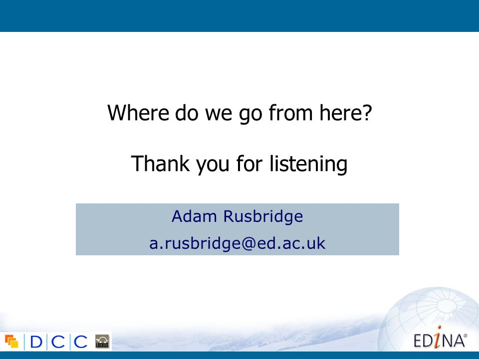 Where do we go from here Thank you for listening Adam Rusbridge a.rusbridge@ed.ac.uk