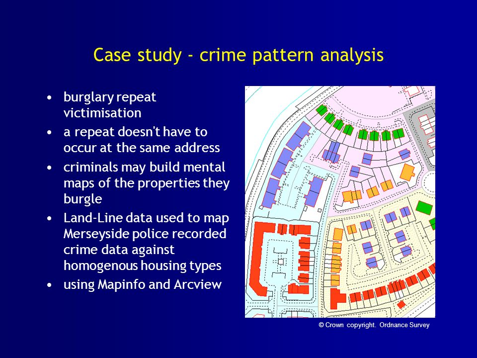 Case study - crime pattern analysis burglary repeat victimisation a repeat doesn t have to occur at the same address criminals may build mental maps of the properties they burgle Land-Line data used to map Merseyside police recorded crime data against homogenous housing types using Mapinfo and Arcview © Crown copyright.