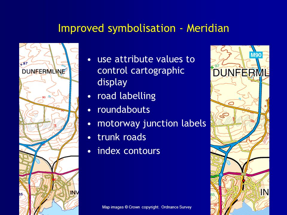 Improved symbolisation - Meridian use attribute values to control cartographic display road labelling roundabouts motorway junction labels trunk roads index contours Map images © Crown copyright.