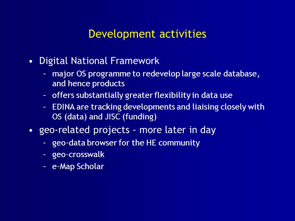 Development activities Digital National Framework –major OS programme to redevelop large scale database, and hence products –offers substantially greater flexibility in data use –EDINA are tracking developments and liaising closely with OS (data) and JISC (funding) geo-related projects - more later in day –geo-data browser for the HE community –geo-crosswalk –e-Map Scholar