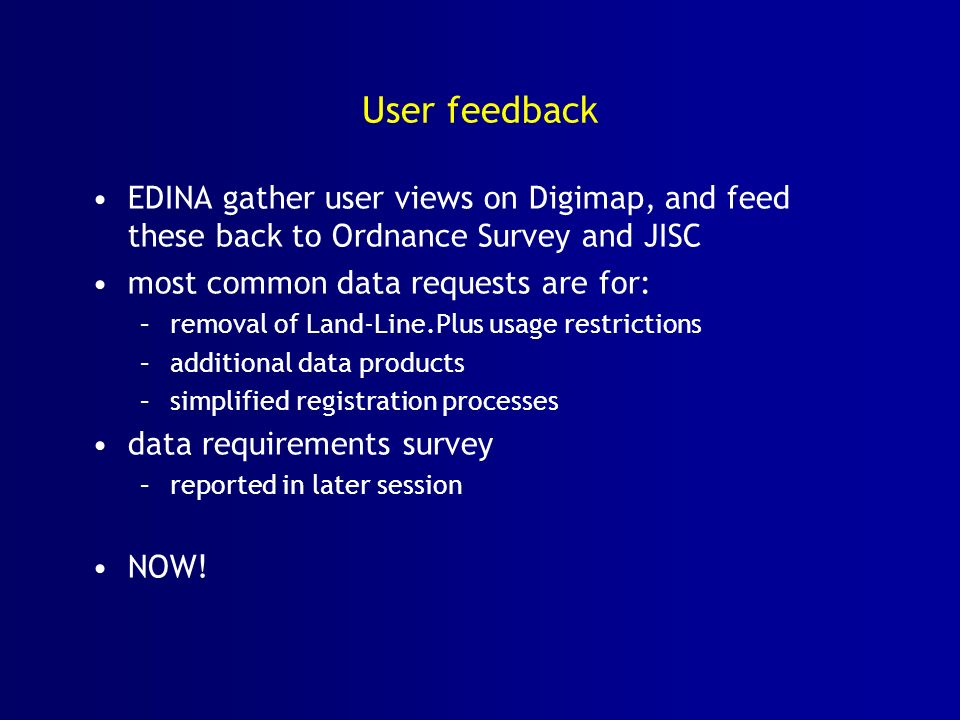 User feedback EDINA gather user views on Digimap, and feed these back to Ordnance Survey and JISC most common data requests are for: –removal of Land-Line.Plus usage restrictions –additional data products –simplified registration processes data requirements survey –reported in later session NOW!
