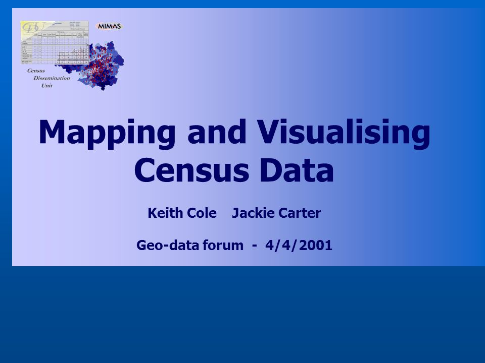 Mapping and Visualising Census Data Keith Cole Jackie Carter Geo-data forum - 4/4/2001