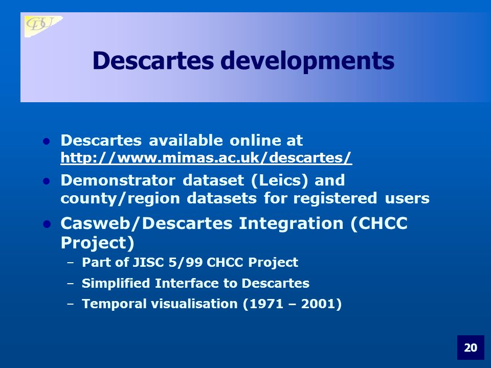 20 Descartes developments Descartes available online at http://www.mimas.ac.uk/descartes/ http://www.mimas.ac.uk/descartes/ Demonstrator dataset (Leics) and county/region datasets for registered users Casweb/Descartes Integration (CHCC Project) –Part of JISC 5/99 CHCC Project –Simplified Interface to Descartes –Temporal visualisation (1971 – 2001)