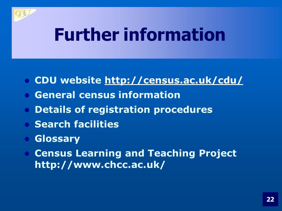 22 Further information CDU website http://census.ac.uk/cdu/http://census.ac.uk/cdu/ General census information Details of registration procedures Search facilities Glossary Census Learning and Teaching Project http://www.chcc.ac.uk/