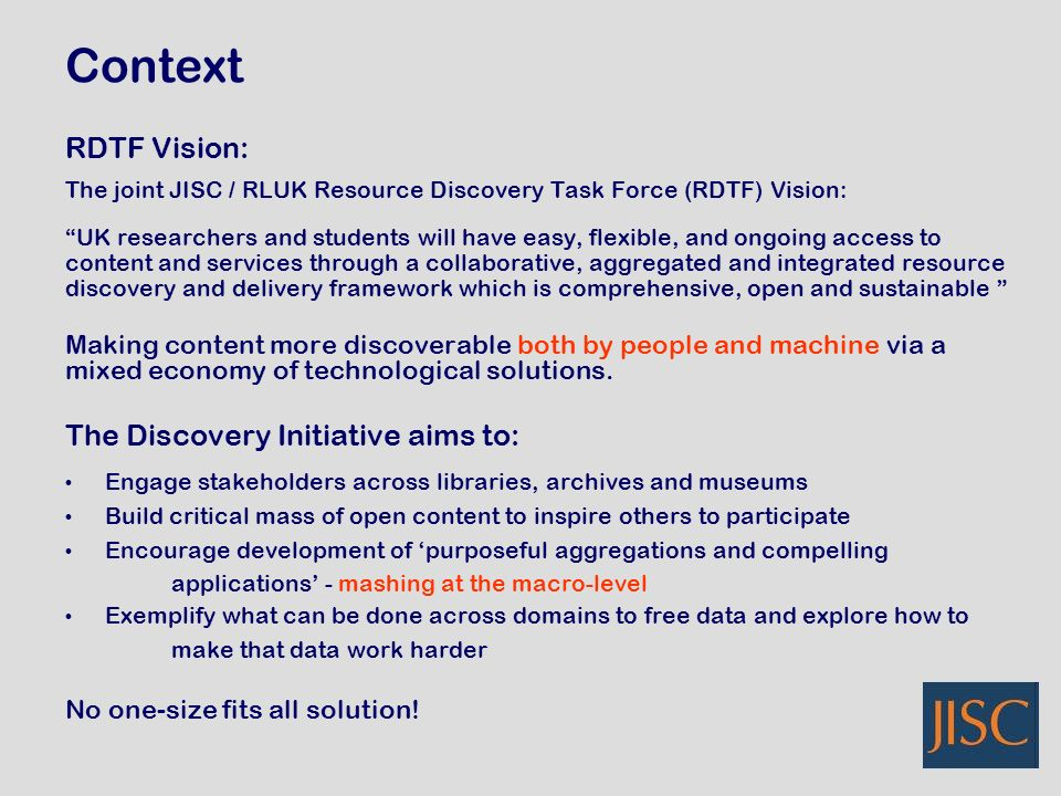 RDTF Vision: The joint JISC / RLUK Resource Discovery Task Force (RDTF) Vision: UK researchers and students will have easy, flexible, and ongoing access to content and services through a collaborative, aggregated and integrated resource discovery and delivery framework which is comprehensive, open and sustainable Making content more discoverable both by people and machine via a mixed economy of technological solutions.