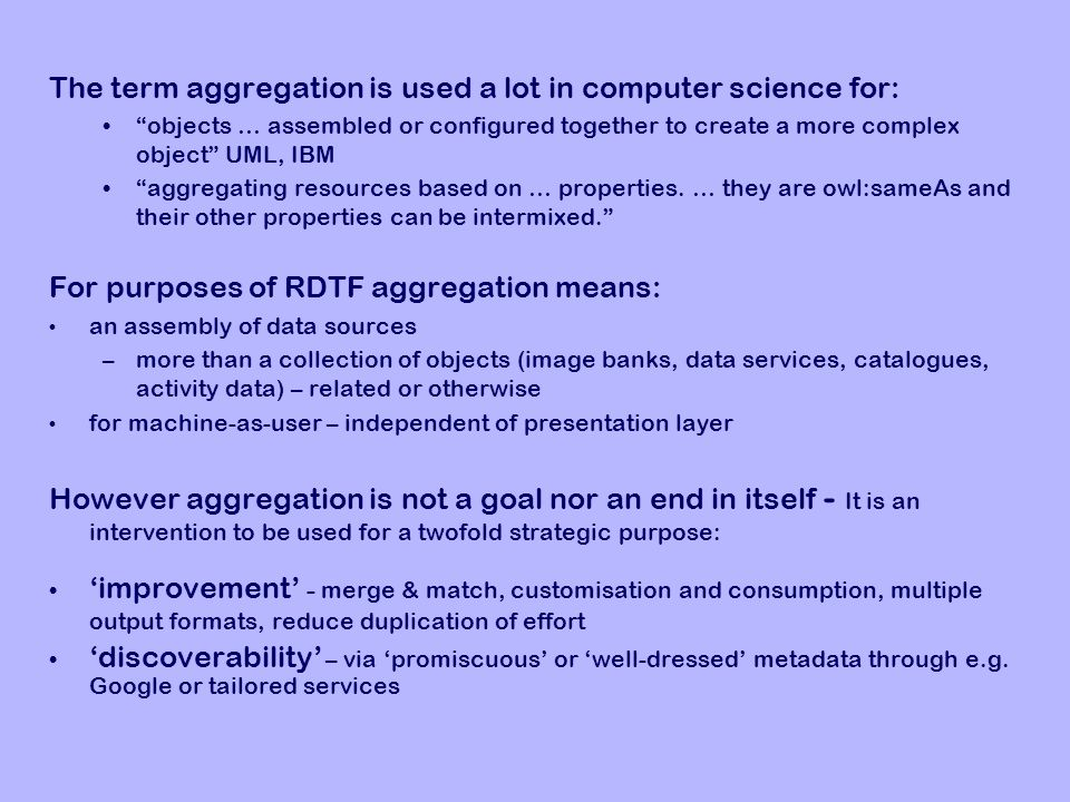 The term aggregation is used a lot in computer science for: objects … assembled or configured together to create a more complex object UML, IBM aggregating resources based on … properties.