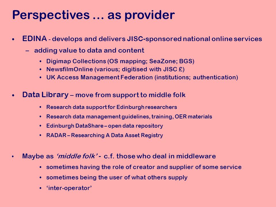EDINA - develops and delivers JISC-sponsored national online services –adding value to data and content Digimap Collections (OS mapping; SeaZone; BGS) NewsfilmOnline (various; digitised with JISC £) UK Access Management Federation (institutions; authentication) Data Library – move from support to middle folk Research data support for Edinburgh researchers Research data management guidelines, training, OER materials Edinburgh DataShare – open data repository RADAR – Researching A Data Asset Registry Maybe as middle folk - c.f.