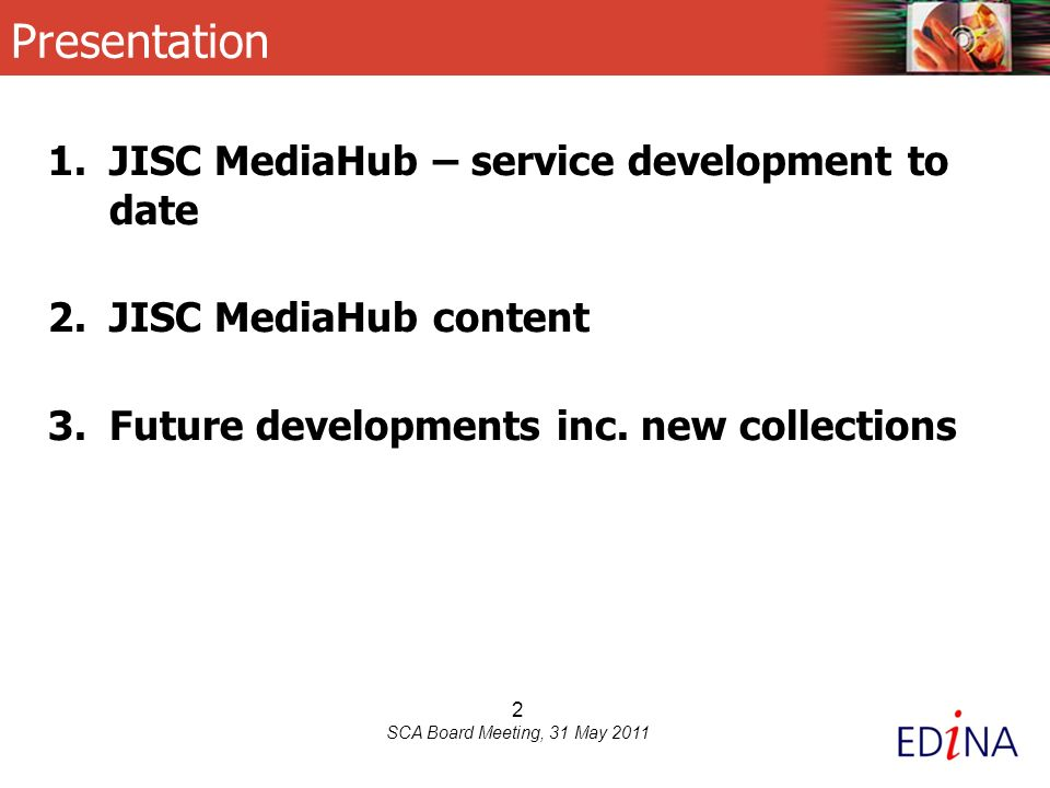 2 SCA Board Meeting, 31 May 2011 Presentation 1.JISC MediaHub – service development to date 2.JISC MediaHub content 3.Future developments inc.