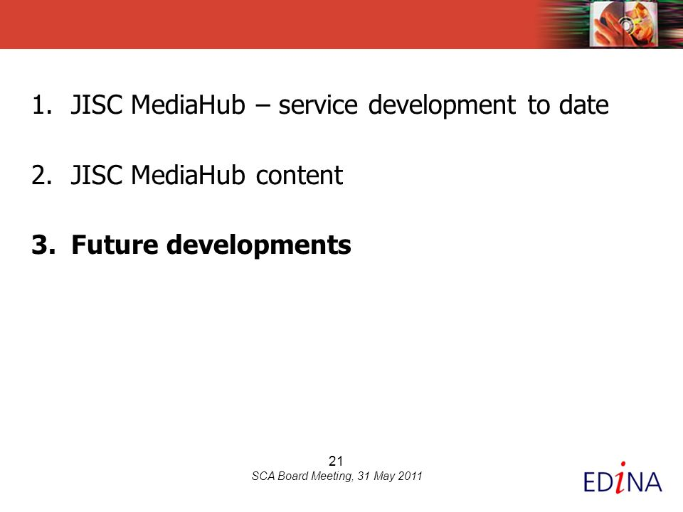 21 SCA Board Meeting, 31 May 2011 1.JISC MediaHub – service development to date 2.JISC MediaHub content 3.Future developments