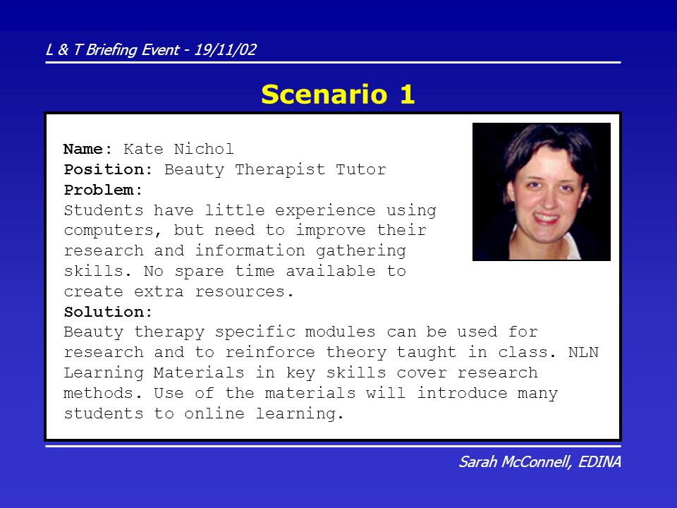 L & T Briefing Event - 19/11/02 Sarah McConnell, EDINA Scenario 1 Name: Kate Nichol Position: Beauty Therapist Tutor Problem: Students have little experience using computers, but need to improve their research and information gathering skills.