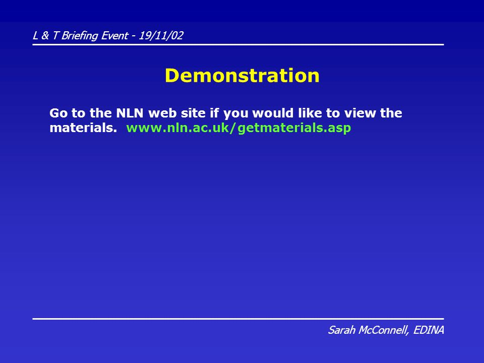 L & T Briefing Event - 19/11/02 Sarah McConnell, EDINA Demonstration Go to the NLN web site if you would like to view the materials.