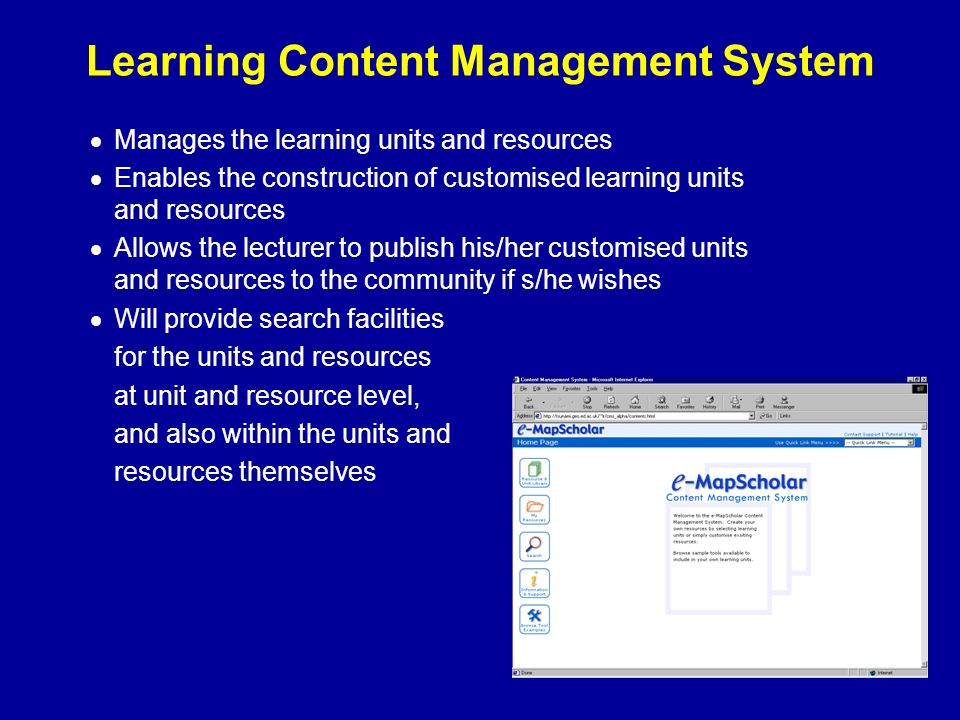 Learning Content Management System Manages the learning units and resources Enables the construction of customised learning units and resources Allows the lecturer to publish his/her customised units and resources to the community if s/he wishes Will provide search facilities for the units and resources at unit and resource level, and also within the units and resources themselves