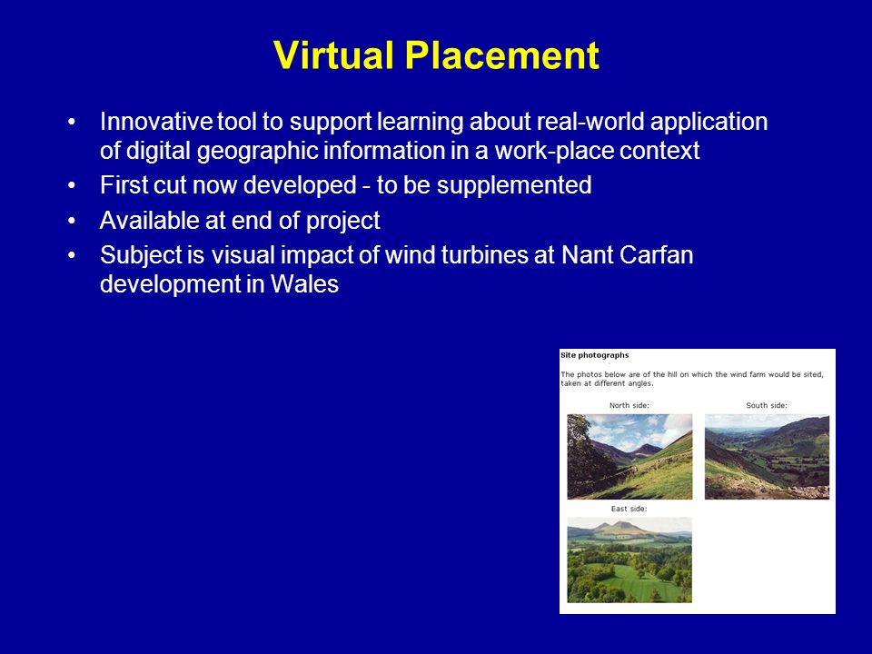 Virtual Placement Innovative tool to support learning about real-world application of digital geographic information in a work-place context First cut now developed - to be supplemented Available at end of project Subject is visual impact of wind turbines at Nant Carfan development in Wales