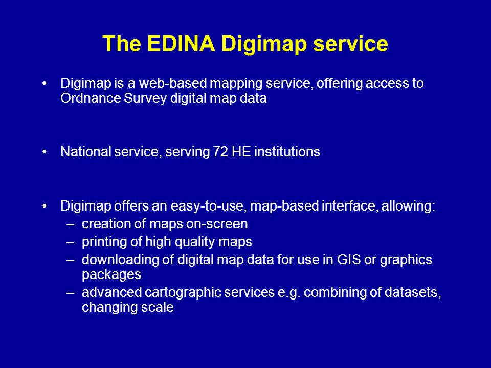 The EDINA Digimap service Digimap is a web-based mapping service, offering access to Ordnance Survey digital map data National service, serving 72 HE institutions Digimap offers an easy-to-use, map-based interface, allowing: –creation of maps on-screen –printing of high quality maps –downloading of digital map data for use in GIS or graphics packages –advanced cartographic services e.g.