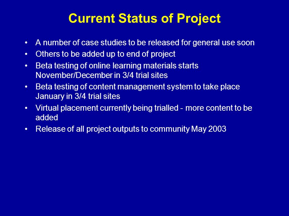 Current Status of Project A number of case studies to be released for general use soon Others to be added up to end of project Beta testing of online learning materials starts November/December in 3/4 trial sites Beta testing of content management system to take place January in 3/4 trial sites Virtual placement currently being trialled - more content to be added Release of all project outputs to community May 2003