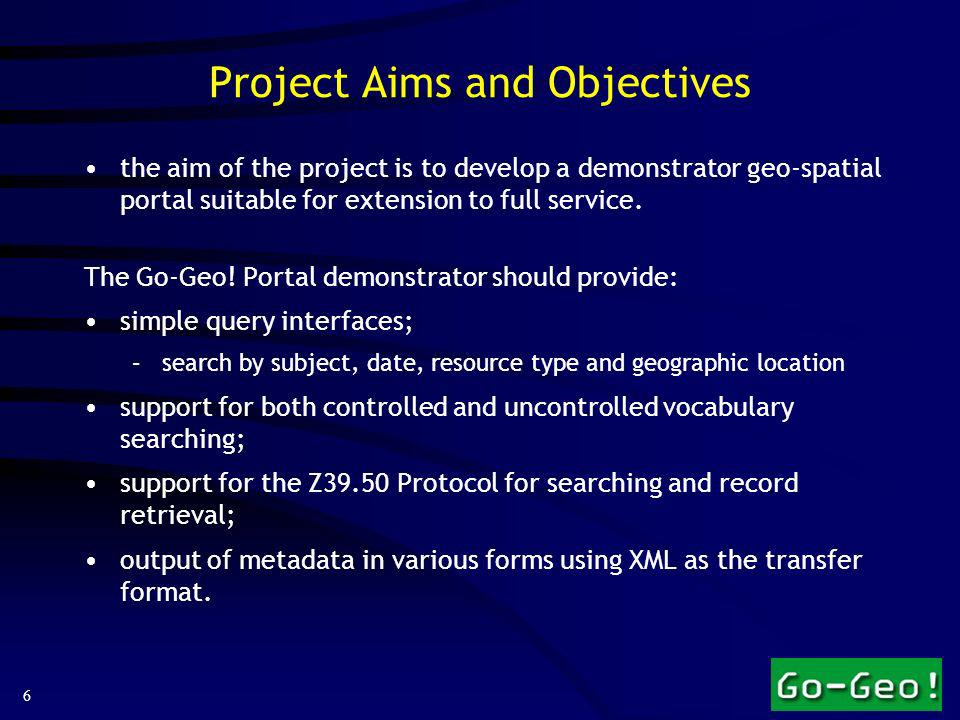 6 Project Aims and Objectives the aim of the project is to develop a demonstrator geo-spatial portal suitable for extension to full service.