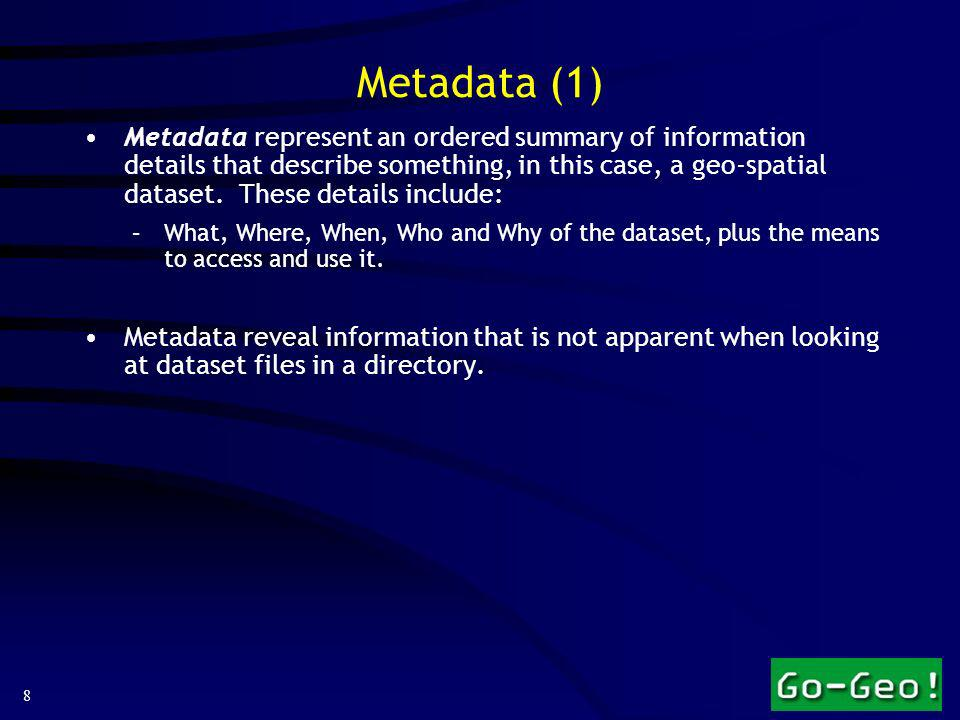 8 Metadata represent an ordered summary of information details that describe something, in this case, a geo-spatial dataset.
