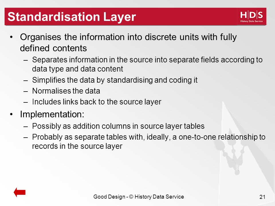 Good Design - © History Data Service 21 Standardisation Layer Organises the information into discrete units with fully defined contents –Separates information in the source into separate fields according to data type and data content –Simplifies the data by standardising and coding it –Normalises the data –Includes links back to the source layer Implementation: –Possibly as addition columns in source layer tables –Probably as separate tables with, ideally, a one-to-one relationship to records in the source layer