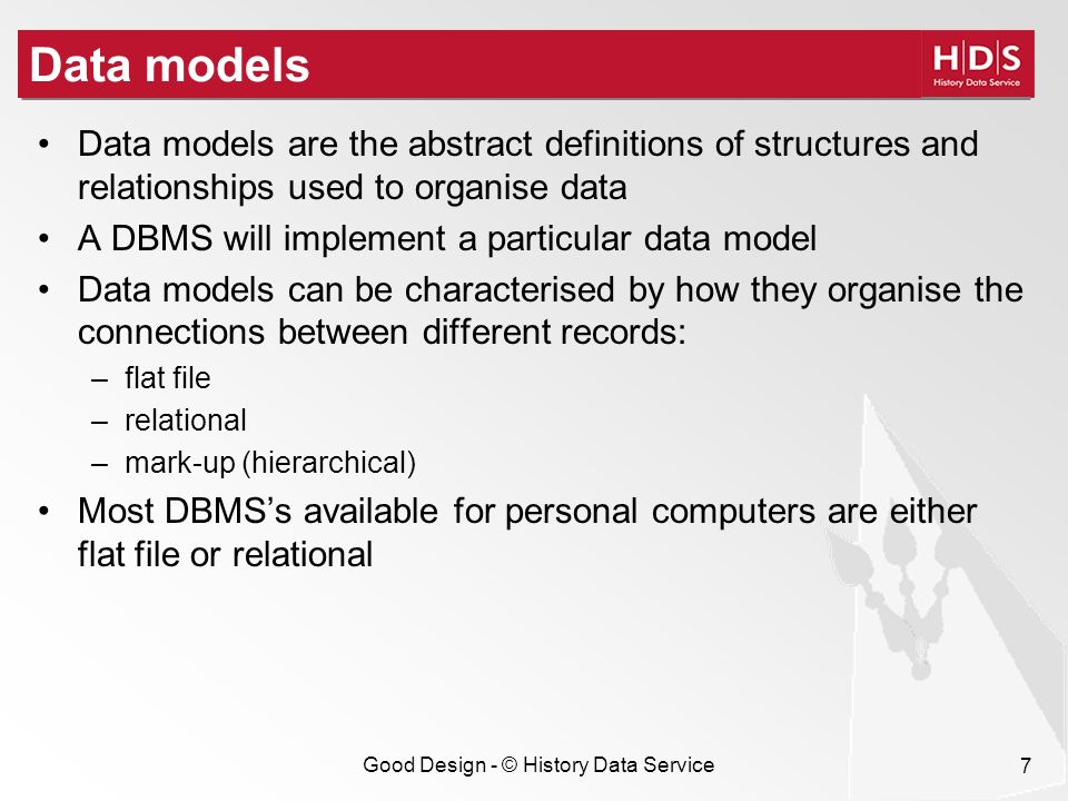 Good Design - © History Data Service 7 Data models Data models are the abstract definitions of structures and relationships used to organise data A DBMS will implement a particular data model Data models can be characterised by how they organise the connections between different records: –flat file –relational –mark-up (hierarchical) Most DBMSs available for personal computers are either flat file or relational