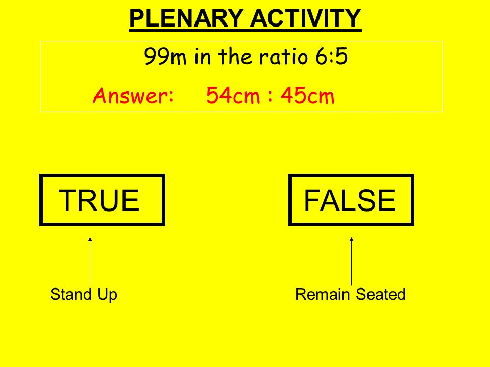 PLENARY ACTIVITY Stand UpRemain Seated TRUEFALSE 99m in the ratio 6:5 Answer: 54cm : 45cm