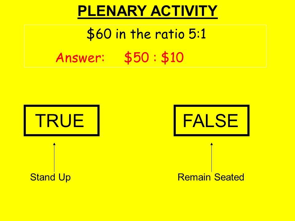 PLENARY ACTIVITY TRUEFALSE Stand UpRemain Seated $60 in the ratio 5:1 Answer: $50 : $10