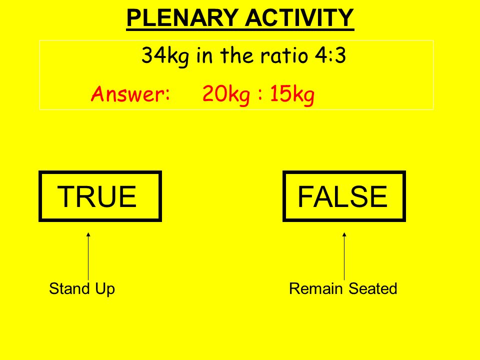PLENARY ACTIVITY Stand UpRemain Seated TRUEFALSE 34kg in the ratio 4:3 Answer: 20kg : 15kg