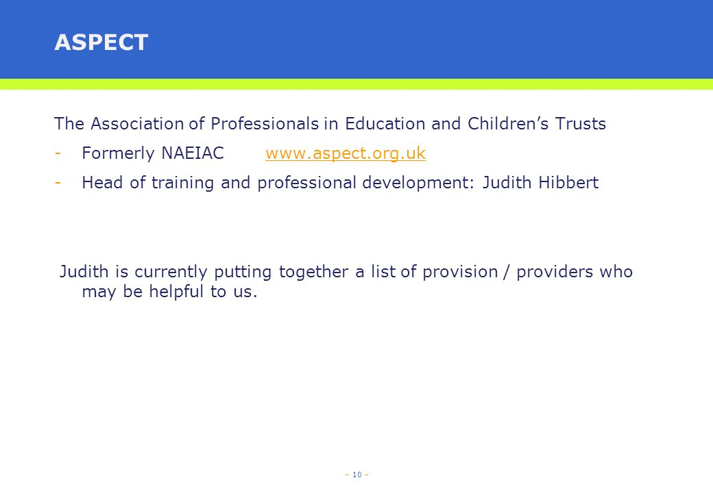 – 10 – ASPECT The Association of Professionals in Education and Childrens Trusts -Formerly NAEIAC   -Head of training and professional development: Judith Hibbert Judith is currently putting together a list of provision / providers who may be helpful to us.
