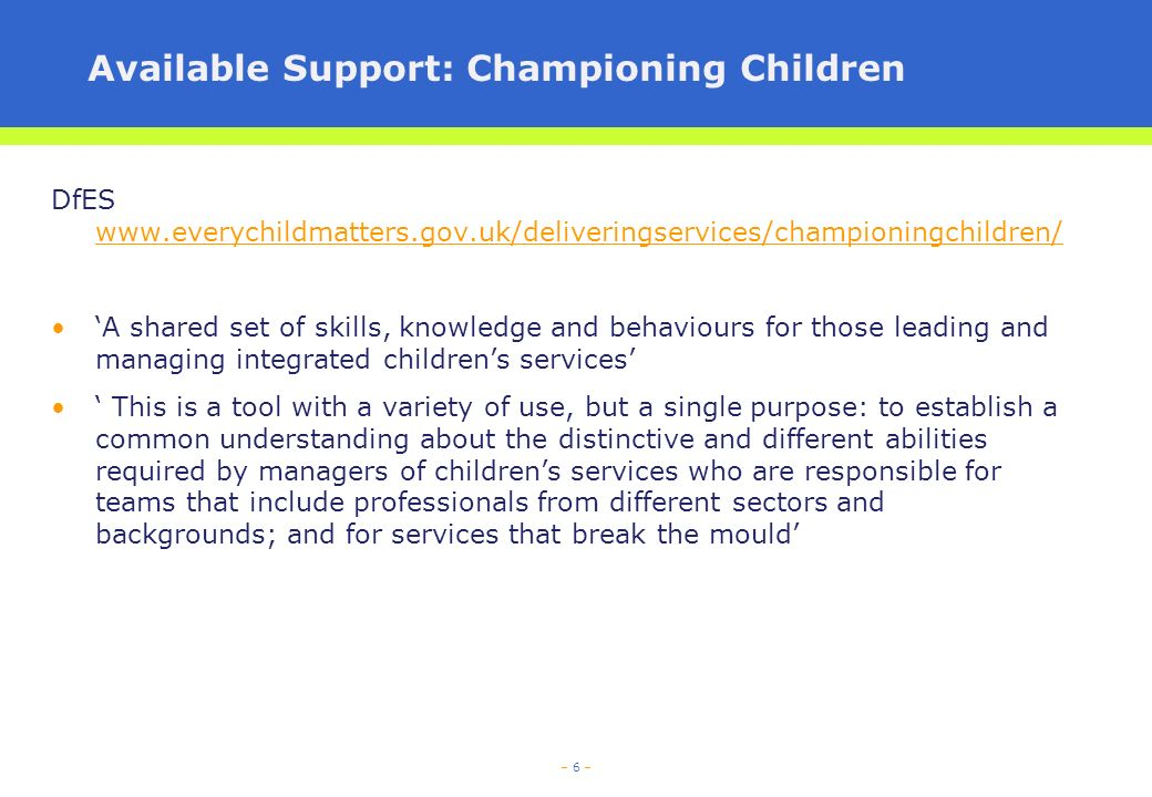 – 6 – Available Support: Championing Children DfES     A shared set of skills, knowledge and behaviours for those leading and managing integrated childrens services This is a tool with a variety of use, but a single purpose: to establish a common understanding about the distinctive and different abilities required by managers of childrens services who are responsible for teams that include professionals from different sectors and backgrounds; and for services that break the mould