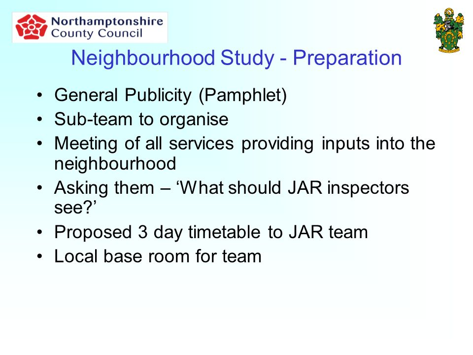 Neighbourhood Study - Preparation General Publicity (Pamphlet) Sub-team to organise Meeting of all services providing inputs into the neighbourhood Asking them – What should JAR inspectors see.