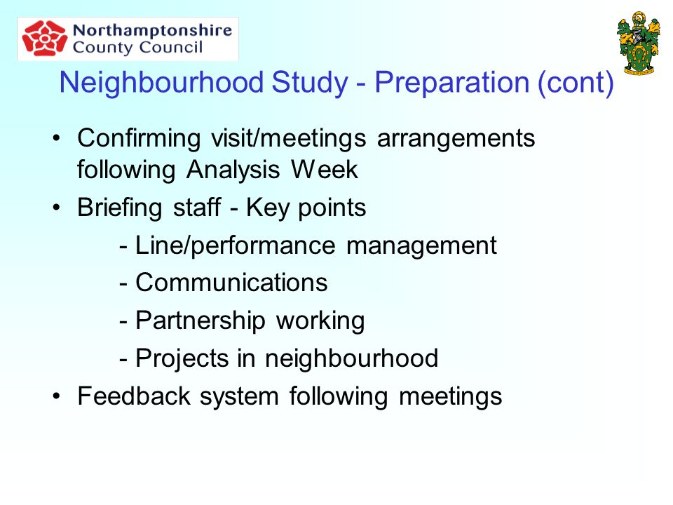 Neighbourhood Study - Preparation (cont) Confirming visit/meetings arrangements following Analysis Week Briefing staff - Key points - Line/performance management - Communications - Partnership working - Projects in neighbourhood Feedback system following meetings
