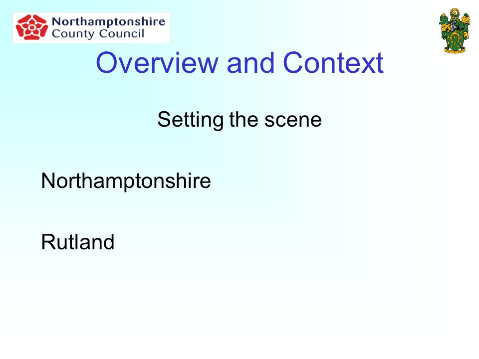 Overview and Context Setting the scene Northamptonshire Rutland