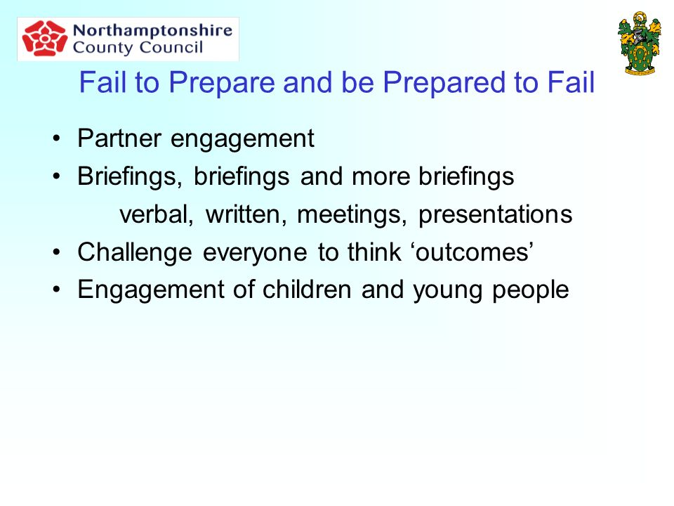 Fail to Prepare and be Prepared to Fail Partner engagement Briefings, briefings and more briefings verbal, written, meetings, presentations Challenge everyone to think outcomes Engagement of children and young people