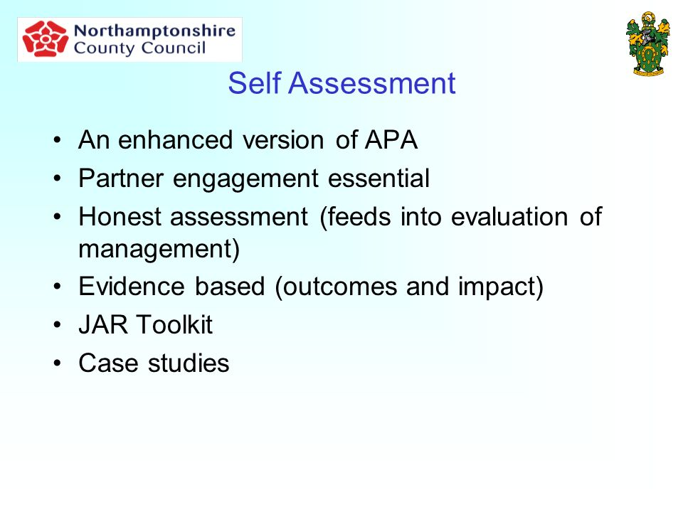Self Assessment An enhanced version of APA Partner engagement essential Honest assessment (feeds into evaluation of management) Evidence based (outcomes and impact) JAR Toolkit Case studies