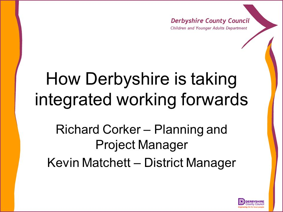 Children and Younger Adults Department How Derbyshire is taking integrated working forwards Richard Corker – Planning and Project Manager Kevin Matchett – District Manager