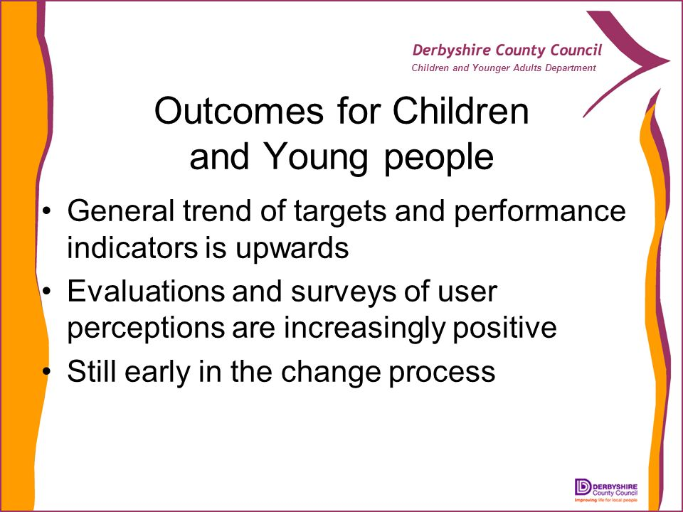 Children and Younger Adults Department Outcomes for Children and Young people General trend of targets and performance indicators is upwards Evaluations and surveys of user perceptions are increasingly positive Still early in the change process